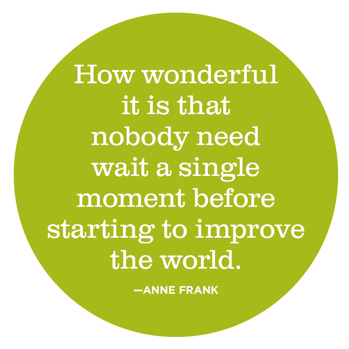 How wonderful it is that nobody need wait a single moment before starting to improve the world. — Anne Frank