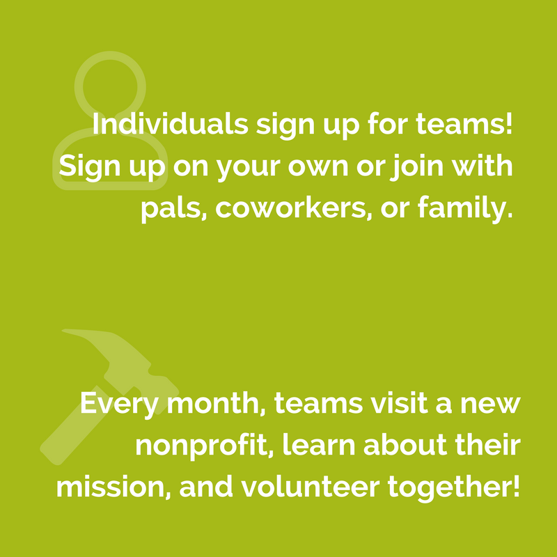 Individuals sign up for  teams! You can sign up  on your own or with pals. Every month, teams visit a new nonprofit  and volunteer together!