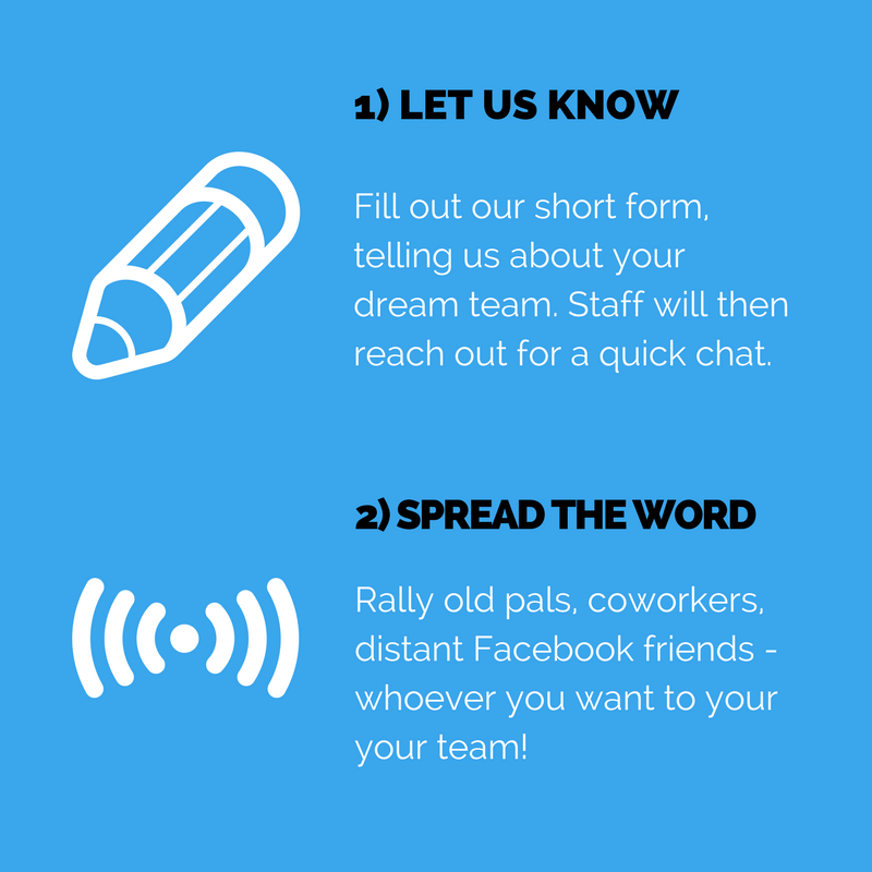 1) Let us know. Fill out our short form, telling us about your dream team. Staff will then reach out for a quick chat. 2) Spread the word. Rally old pals, coworkers, distant Facebook friends - whoever you want to your your team!